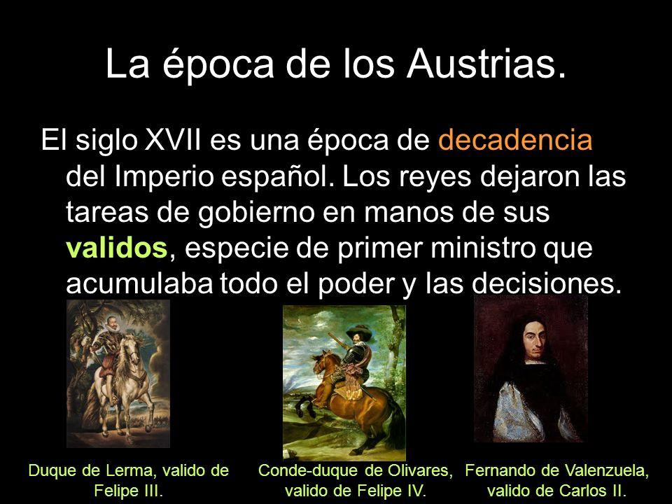 La época de los Austrias. El siglo XVII es una época de decadencia del Imperio español. Los reyes dejaron las tareas de gobierno en manos de sus valid