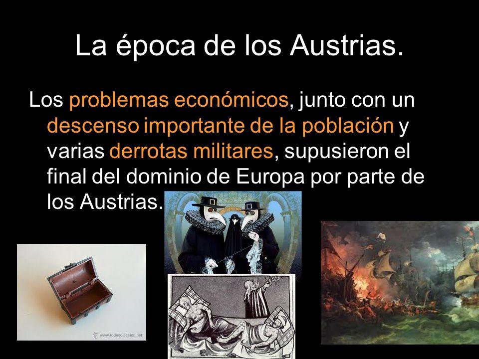 La época de los Austrias. Los problemas económicos, junto con un descenso importante de la población y varias derrotas militares, supusieron el final