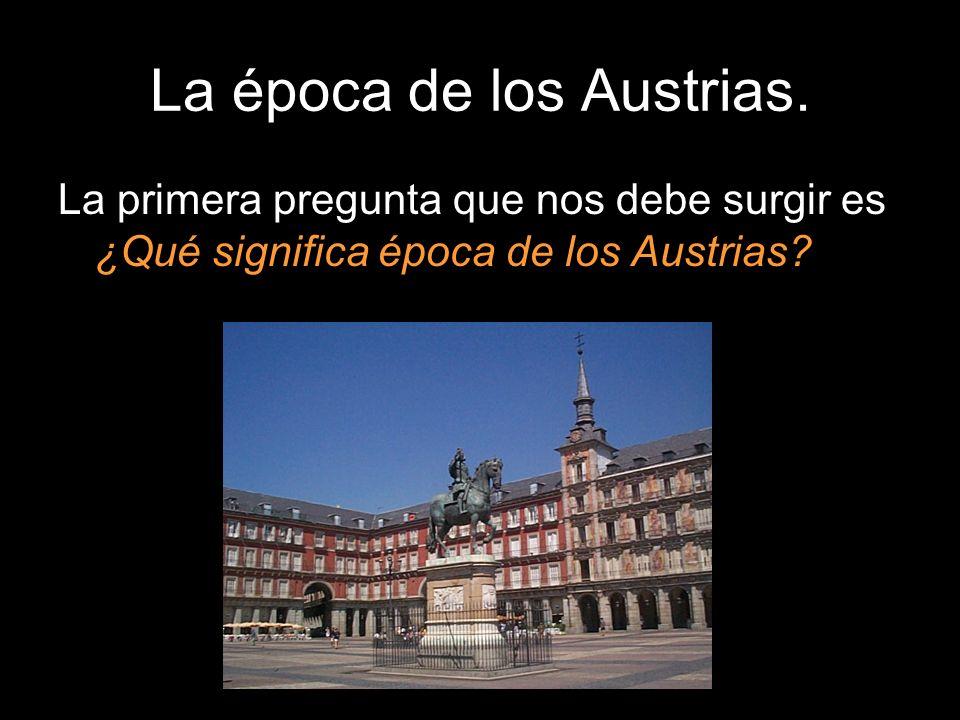 La época de los Austrias. La primera pregunta que nos debe surgir es ¿Qué significa época de los Austrias?