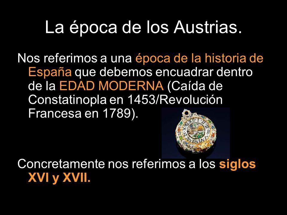 La época de los Austrias. Nos referimos a una época de la historia de España que debemos encuadrar dentro de la EDAD MODERNA (Caída de Constatinopla e