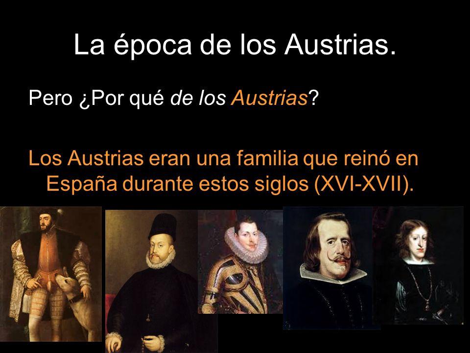 La época de los Austrias. Pero ¿Por qué de los Austrias? Los Austrias eran una familia que reinó en España durante estos siglos (XVI-XVII).