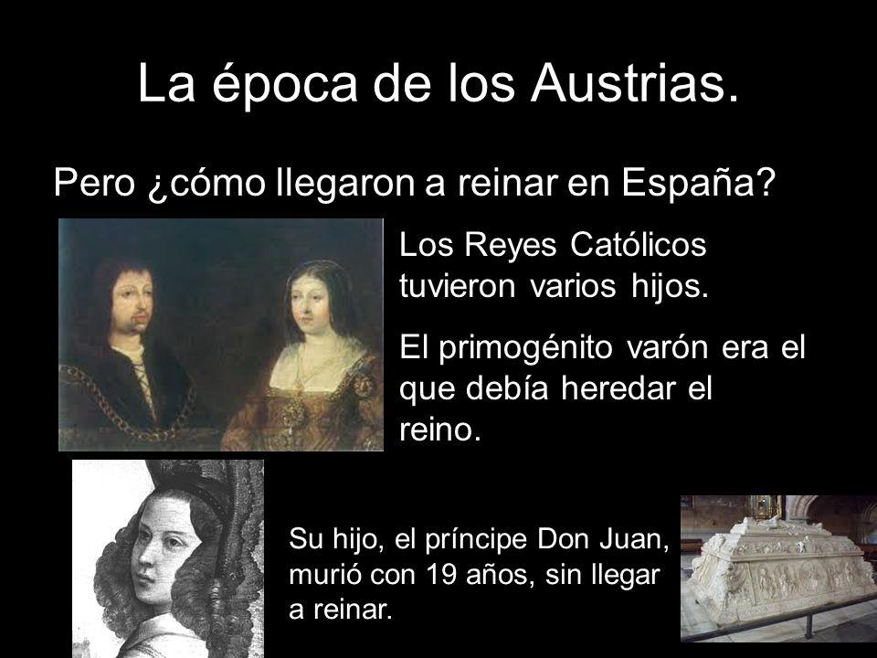 La época de los Austrias. Pero ¿cómo llegaron a reinar en España? Los Reyes Católicos tuvieron varios hijos. El primogénito varón era el que debía her