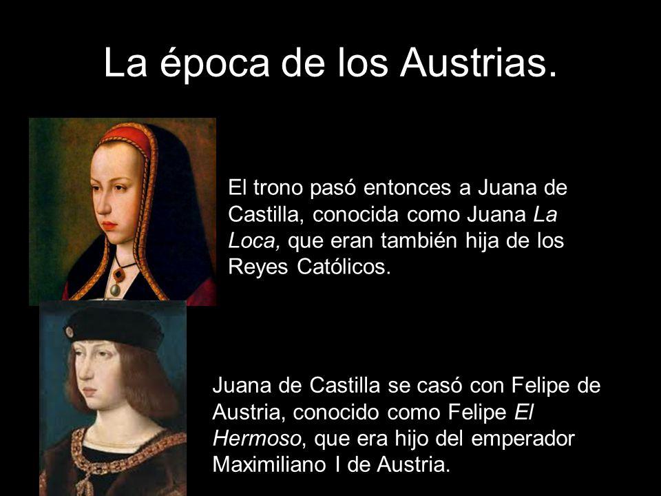 La época de los Austrias. El trono pasó entonces a Juana de Castilla, conocida como Juana La Loca, que eran también hija de los Reyes Católicos. Juana