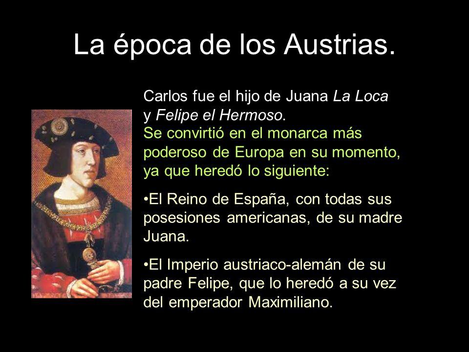 La época de los Austrias. Carlos fue el hijo de Juana La Loca y Felipe el Hermoso. Se convirtió en el monarca más poderoso de Europa en su momento, ya