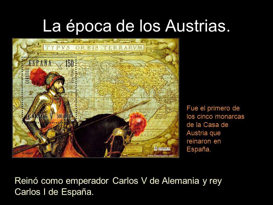 La época de los Austrias. Reinó como emperador Carlos V de Alemania y rey Carlos I de España. Fue el primero de los cinco monarcas de la Casa de Austr