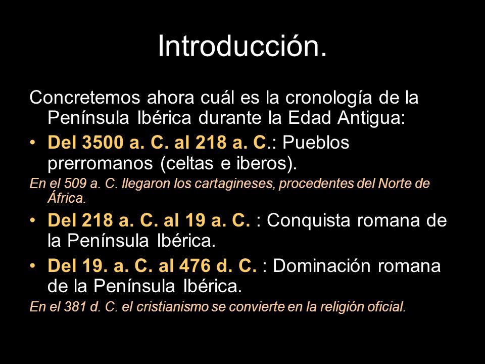 Concretemos ahora cuál es la cronología de la Península Ibérica durante la Edad Antigua: Del 3500 a. C. al 218 a. C.: Pueblos prerromanos (celtas e ib