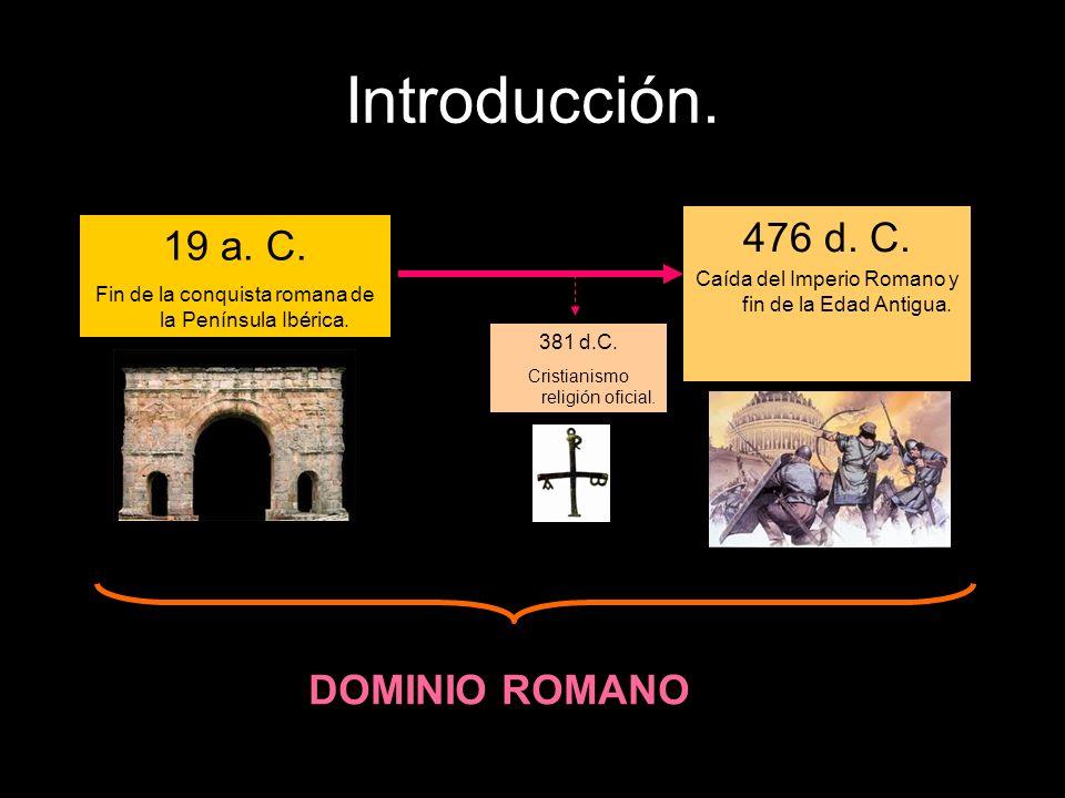 Introducción. 19 a. C. Fin de la conquista romana de la Península Ibérica. 476 d. C. Caída del Imperio Romano y fin de la Edad Antigua. 381 d.C. Crist