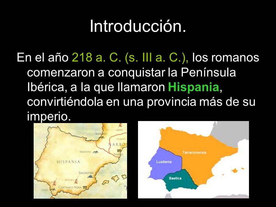 Introducción. En el año 218 a. C. (s. III a. C.), los romanos comenzaron a conquistar la Península Ibérica, a la que llamaron Hispania, convirtiéndola