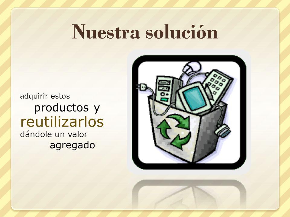 Nuestra solución adquirir estos productos y reutilizarlos dándole un valor agregado