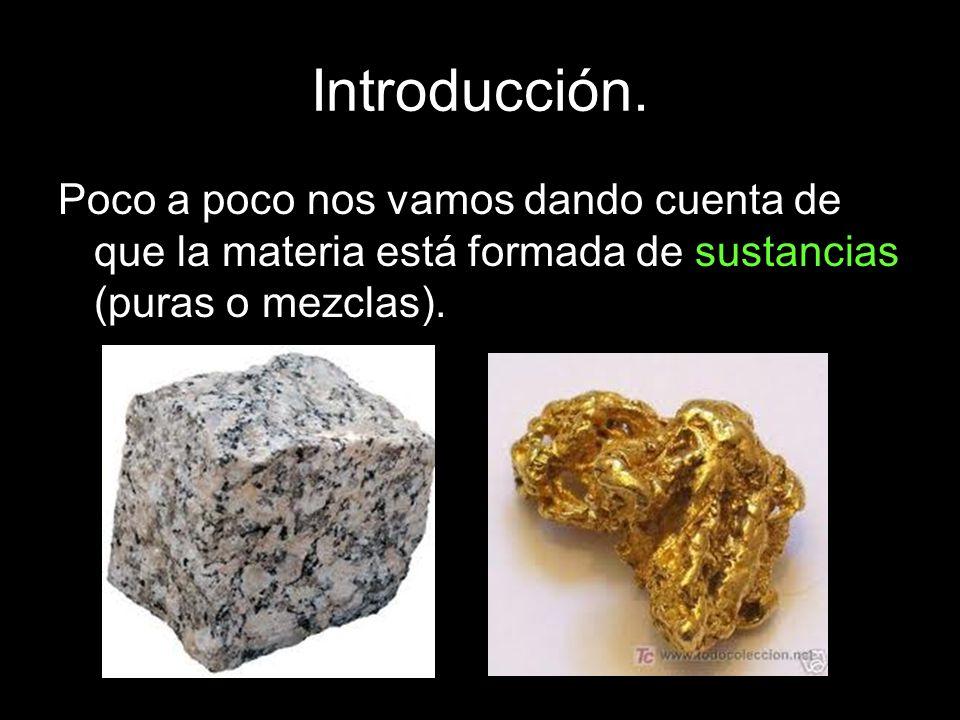 Introducción. Poco a poco nos vamos dando cuenta de que la materia está formada de sustancias (puras o mezclas).