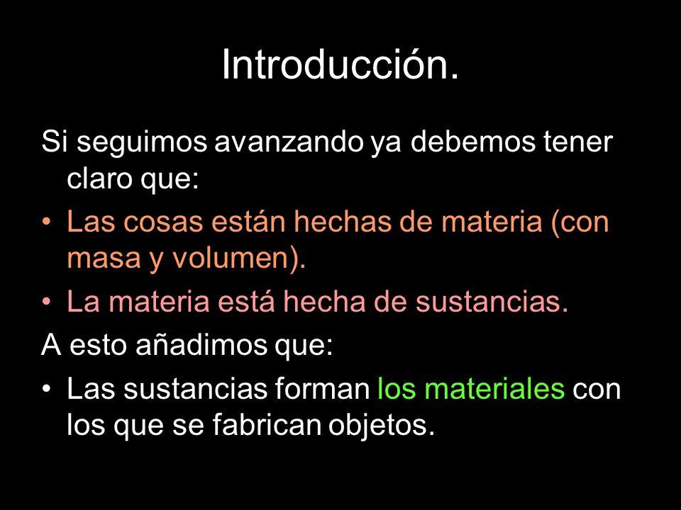 Introducción. Si seguimos avanzando ya debemos tener claro que: Las cosas están hechas de materia (con masa y volumen). La materia está hecha de susta