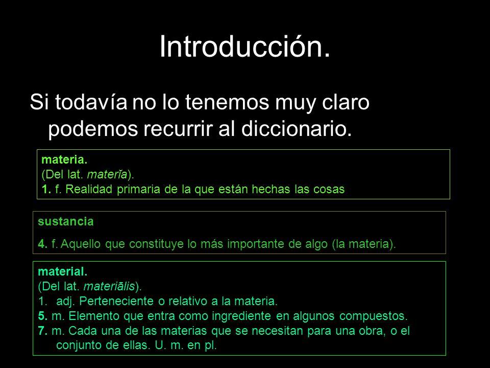 Introducción. Si todavía no lo tenemos muy claro podemos recurrir al diccionario. materia. (Del lat. materĭa). 1. f. Realidad primaria de la que están