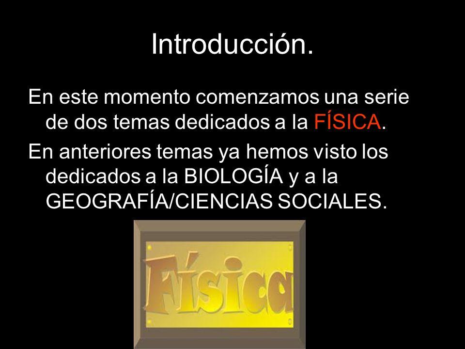 En este momento comenzamos una serie de dos temas dedicados a la FÍSICA. En anteriores temas ya hemos visto los dedicados a la BIOLOGÍA y a la GEOGRAF