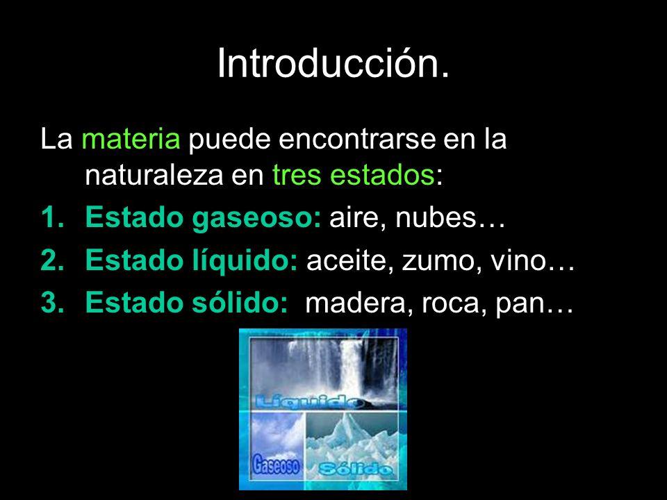 Introducción. La materia puede encontrarse en la naturaleza en tres estados: 1.Estado gaseoso: aire, nubes… 2.Estado líquido: aceite, zumo, vino… 3.Es