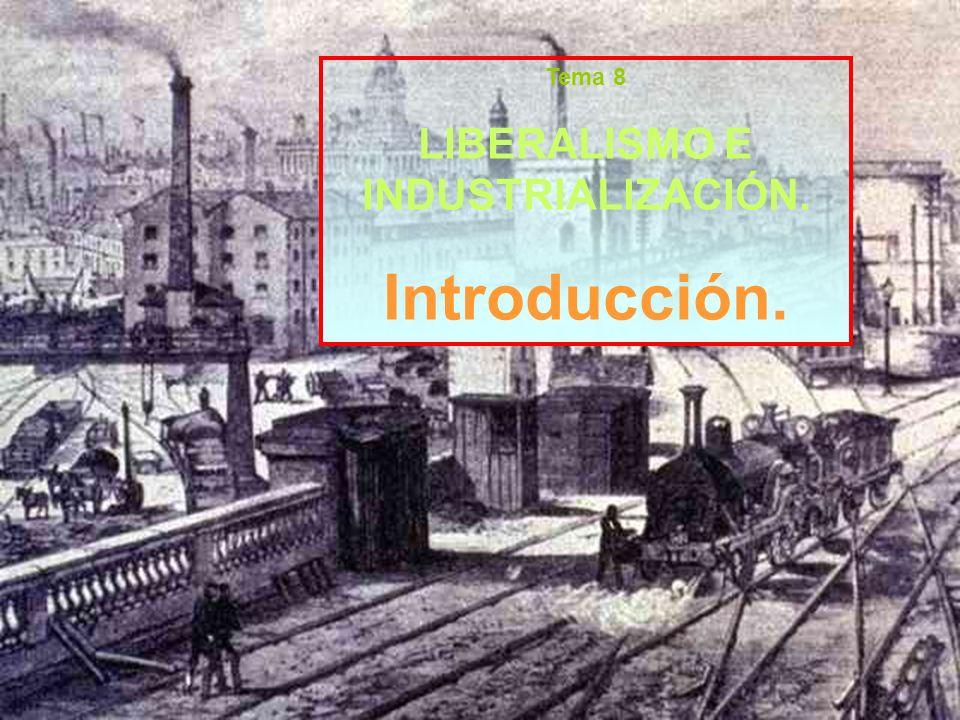 Tema 8 LIBERALISMO E INDUSTRIALIZACIÓN. Introducción.