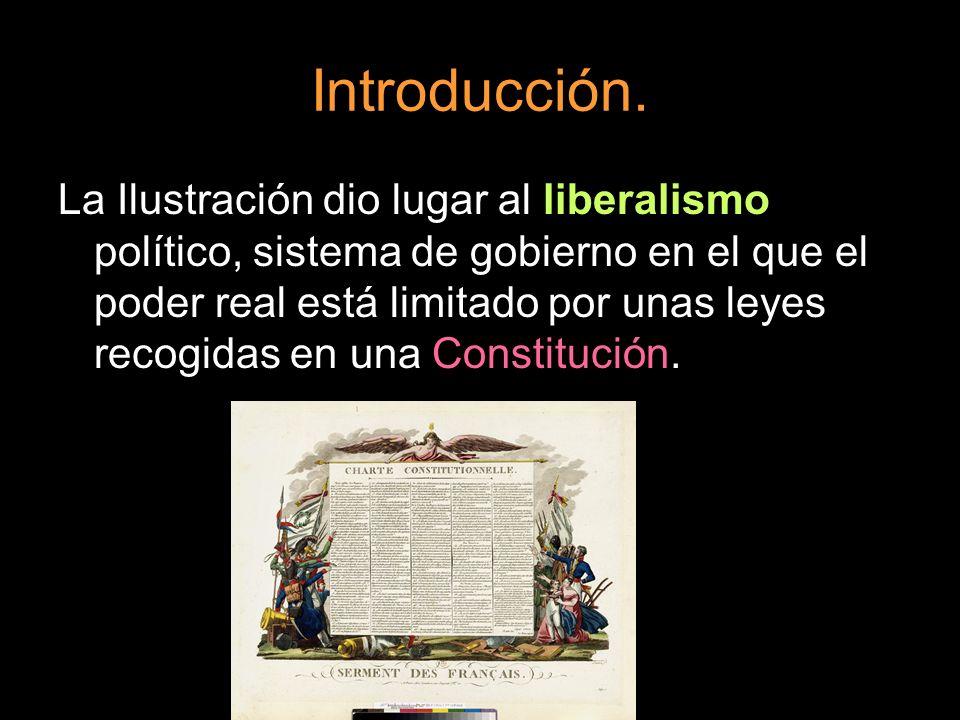 Introducción. La Ilustración dio lugar al liberalismo político, sistema de gobierno en el que el poder real está limitado por unas leyes recogidas en