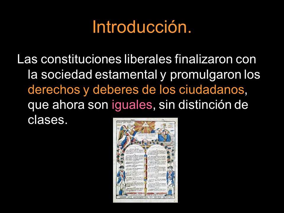 Introducción. Las constituciones liberales finalizaron con la sociedad estamental y promulgaron los derechos y deberes de los ciudadanos, que ahora so