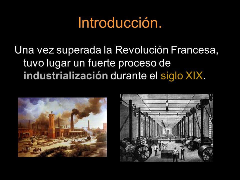 Introducción. Una vez superada la Revolución Francesa, tuvo lugar un fuerte proceso de industrialización durante el siglo XIX.
