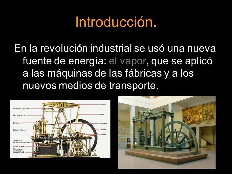 Introducción. En la revolución industrial se usó una nueva fuente de energía: el vapor, que se aplicó a las máquinas de las fábricas y a los nuevos me