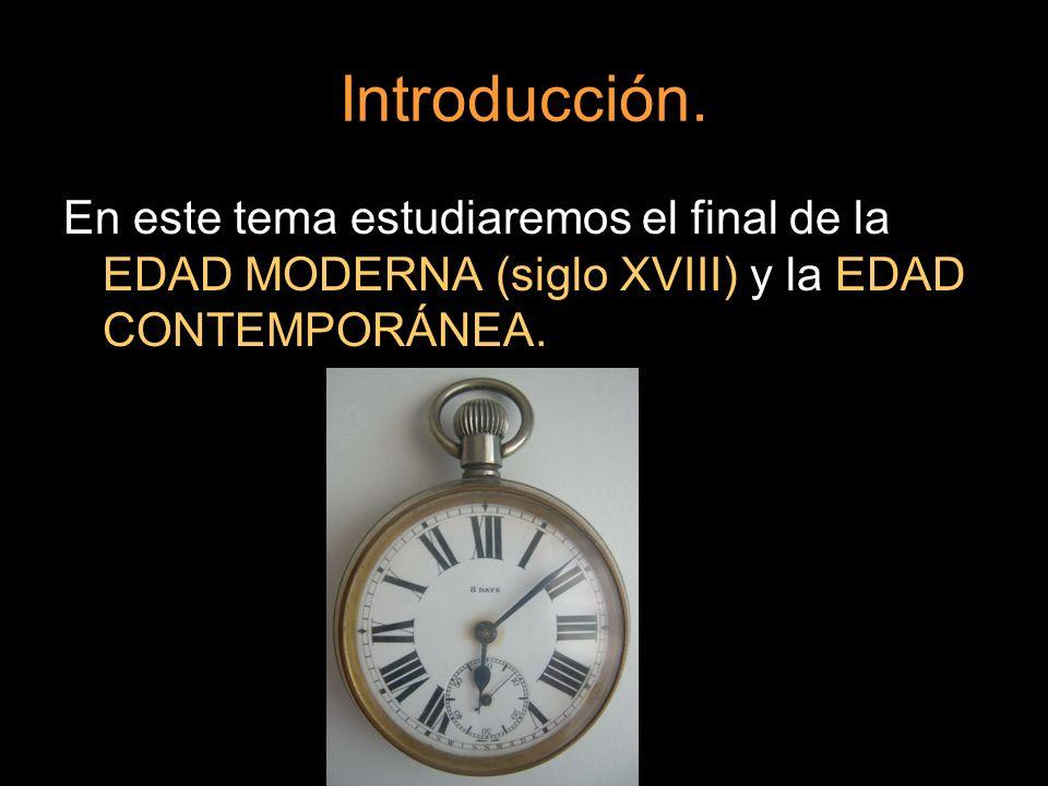 Introducción. En este tema estudiaremos el final de la EDAD MODERNA (siglo XVIII) y la EDAD CONTEMPORÁNEA.