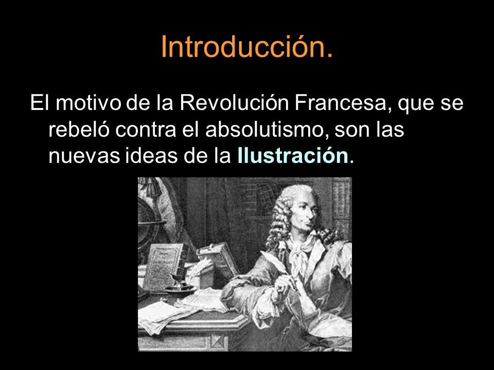 Introducción. El motivo de la Revolución Francesa, que se rebeló contra el absolutismo, son las nuevas ideas de la Ilustración.