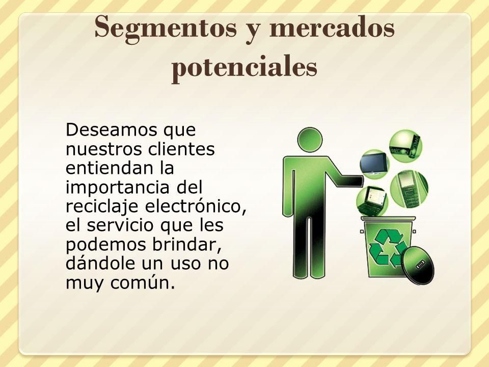 Segmentos y mercados potenciales Deseamos que nuestros clientes entiendan la importancia del reciclaje electrónico, el servicio que les podemos brinda