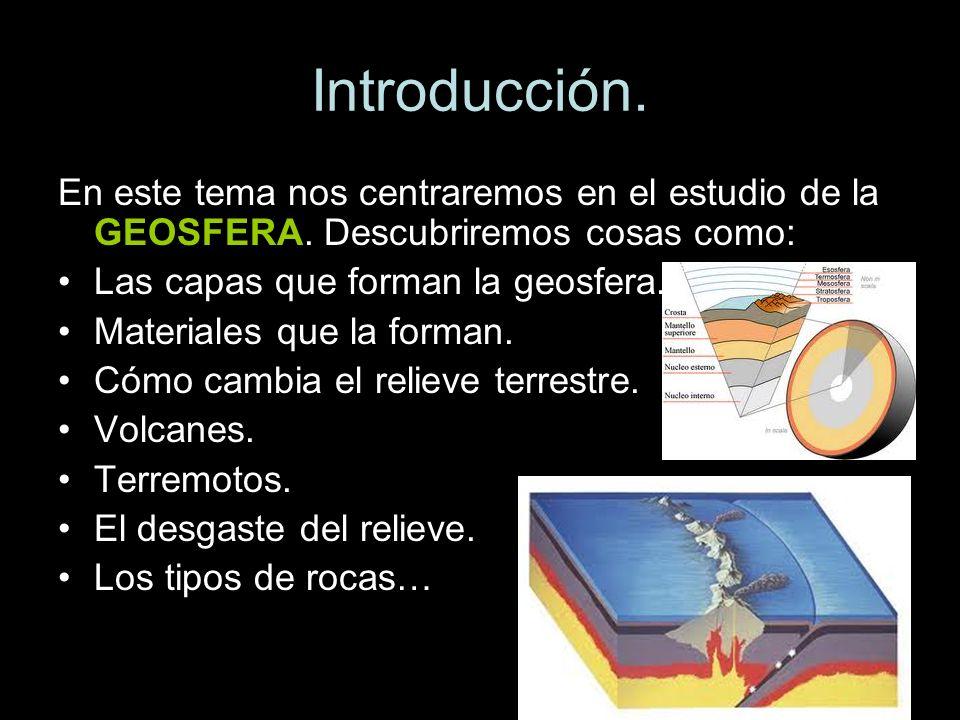 En este tema nos centraremos en el estudio de la GEOSFERA. Descubriremos cosas como: Las capas que forman la geosfera. Materiales que la forman. Cómo