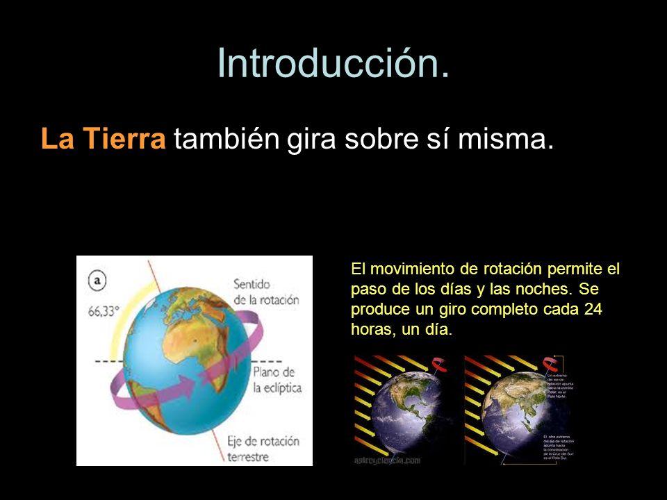 Introducción. La Tierra también gira sobre sí misma. El movimiento de rotación permite el paso de los días y las noches. Se produce un giro completo c