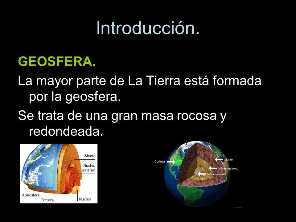 Introducción. GEOSFERA. La mayor parte de La Tierra está formada por la geosfera. Se trata de una gran masa rocosa y redondeada.