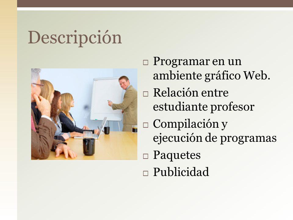 Programar en un ambiente gráfico Web. Relación entre estudiante profesor Compilación y ejecución de programas Paquetes Publicidad Descripción