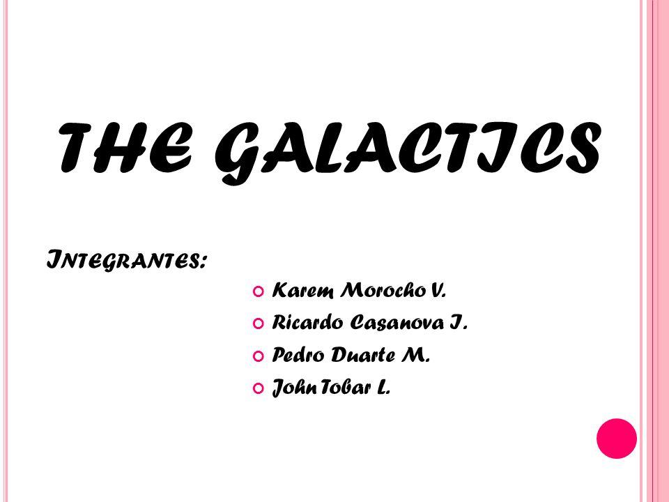 I NTEGRANTES : Karem Morocho V. Ricardo Casanova I. Pedro Duarte M. John Tobar L. THE GALACTICS