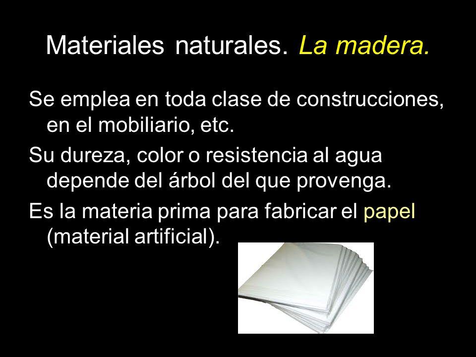 Materiales naturales. La madera. Se emplea en toda clase de construcciones, en el mobiliario, etc. Su dureza, color o resistencia al agua depende del
