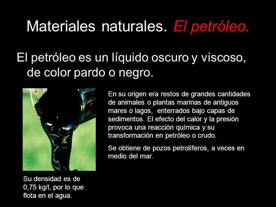 Materiales naturales. El petróleo. El petróleo es un líquido oscuro y viscoso, de color pardo o negro. En su origen era restos de grandes cantidades d
