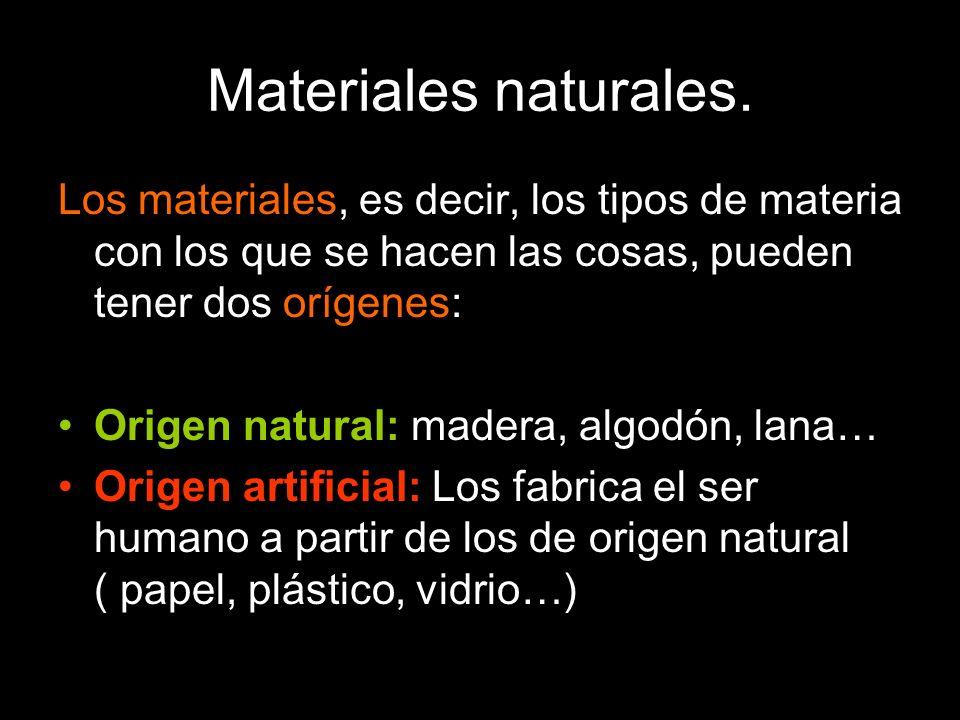 Materiales naturales. Los materiales, es decir, los tipos de materia con los que se hacen las cosas, pueden tener dos orígenes: Origen natural: madera
