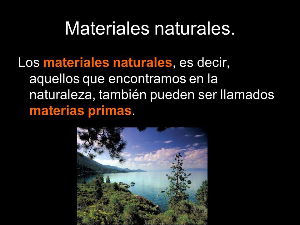 Materiales naturales. Los materiales naturales, es decir, aquellos que encontramos en la naturaleza, también pueden ser llamados materias primas.