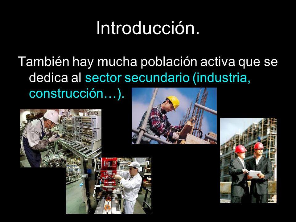 Introducción. También hay mucha población activa que se dedica al sector secundario (industria, construcción…).