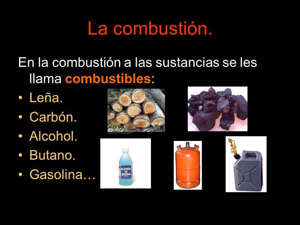 La combustión. En la combustión a las sustancias se les llama combustibles: Leña. Carbón. Alcohol. Butano. Gasolina…