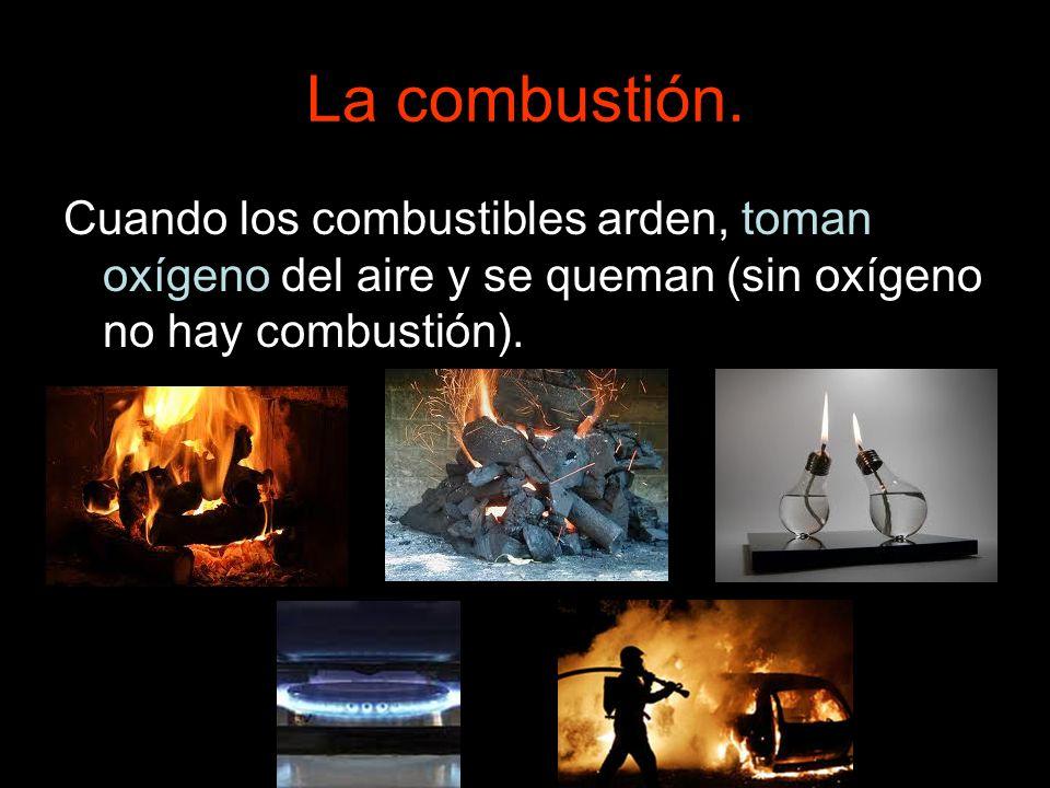 La combustión. Cuando los combustibles arden, toman oxígeno del aire y se queman (sin oxígeno no hay combustión).