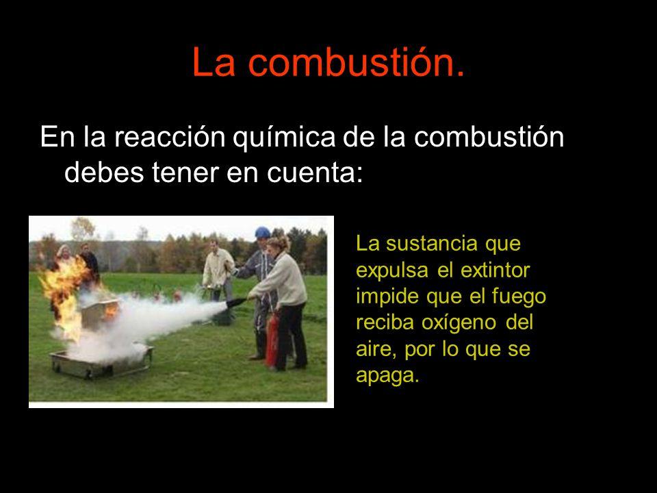 La combustión. En la reacción química de la combustión debes tener en cuenta: La sustancia que expulsa el extintor impide que el fuego reciba oxígeno