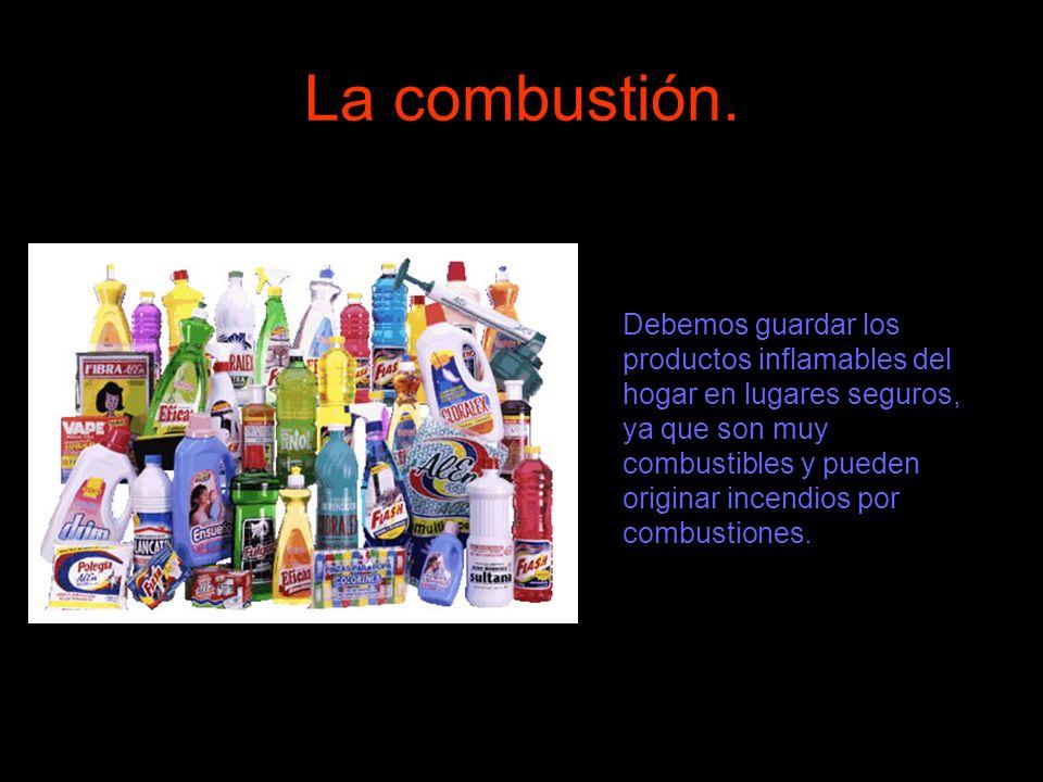 La combustión. Debemos guardar los productos inflamables del hogar en lugares seguros, ya que son muy combustibles y pueden originar incendios por com
