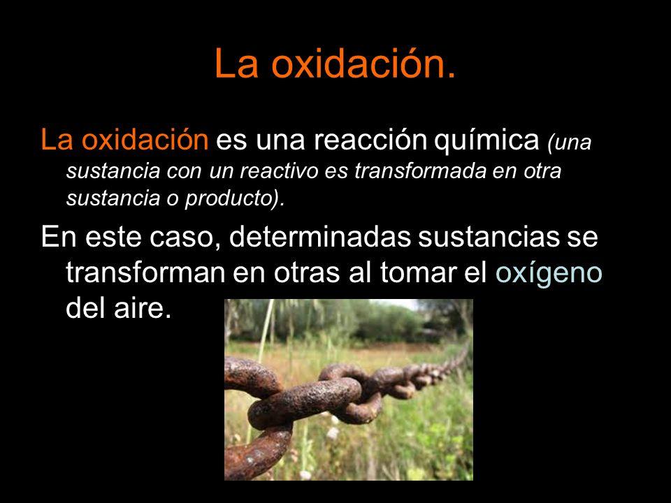 La oxidación. La oxidación es una reacción química (una sustancia con un reactivo es transformada en otra sustancia o producto). En este caso, determi