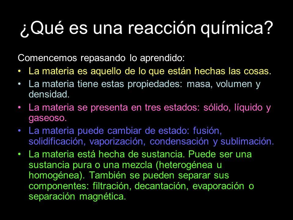¿Qué es una reacción química? Comencemos repasando lo aprendido: La materia es aquello de lo que están hechas las cosas. La materia tiene estas propie
