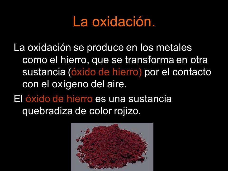 La oxidación. La oxidación se produce en los metales como el hierro, que se transforma en otra sustancia (óxido de hierro) por el contacto con el oxíg