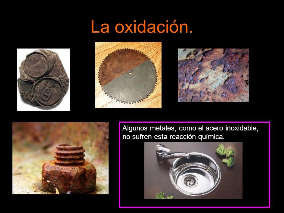 La oxidación. Algunos metales, como el acero inoxidable, no sufren esta reacción química.