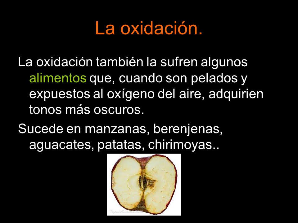 La oxidación. La oxidación también la sufren algunos alimentos que, cuando son pelados y expuestos al oxígeno del aire, adquirien tonos más oscuros. S
