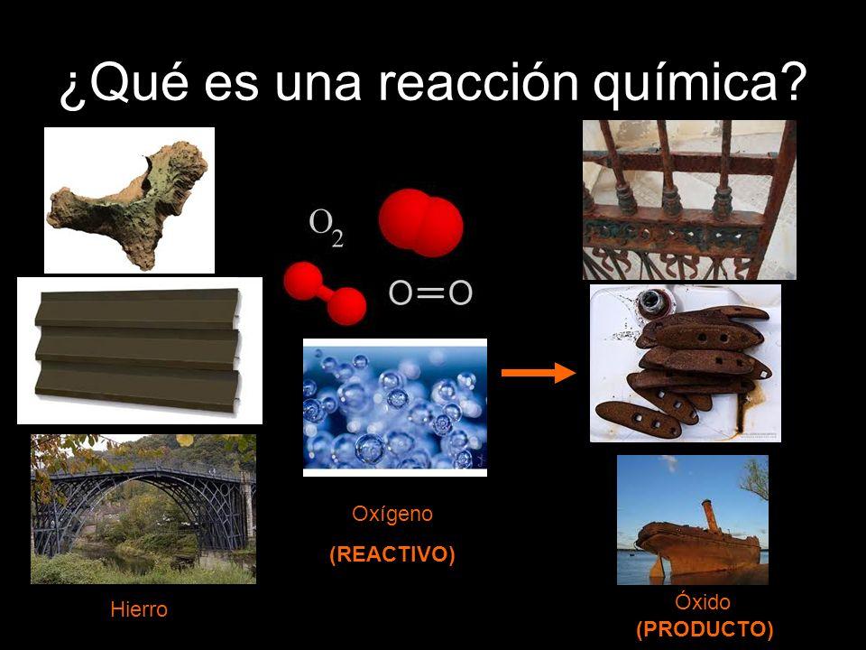 ¿Qué es una reacción química? Hierro Oxígeno (REACTIVO) Óxido (PRODUCTO)
