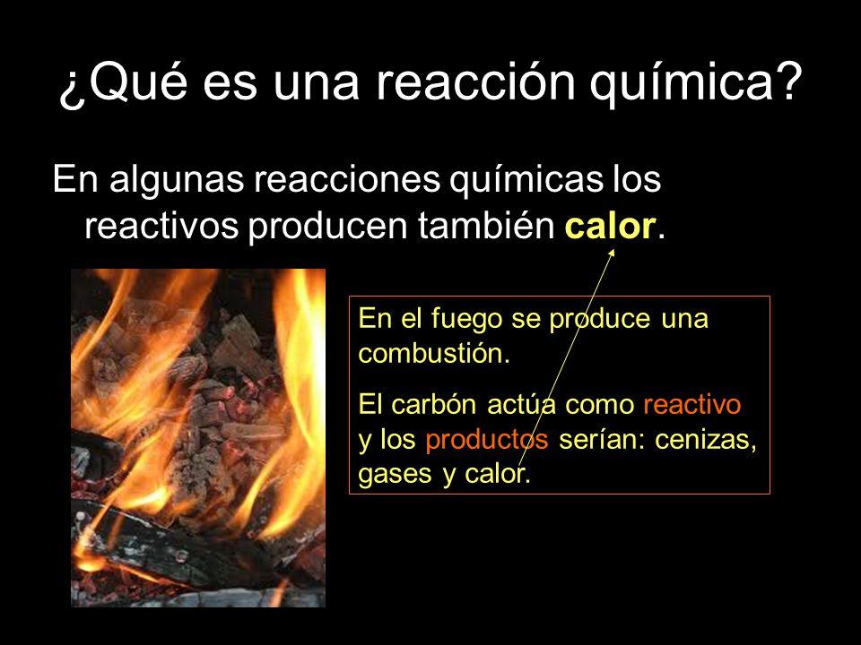 ¿Qué es una reacción química? En algunas reacciones químicas los reactivos producen también calor. En el fuego se produce una combustión. El carbón ac