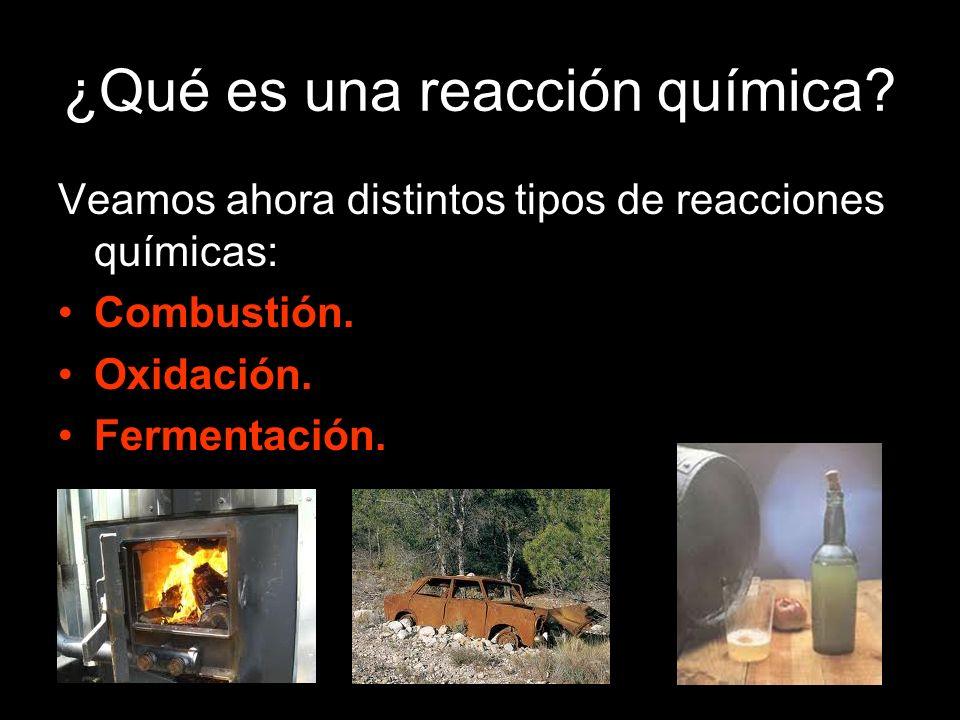 ¿Qué es una reacción química? Veamos ahora distintos tipos de reacciones químicas: Combustión. Oxidación. Fermentación.