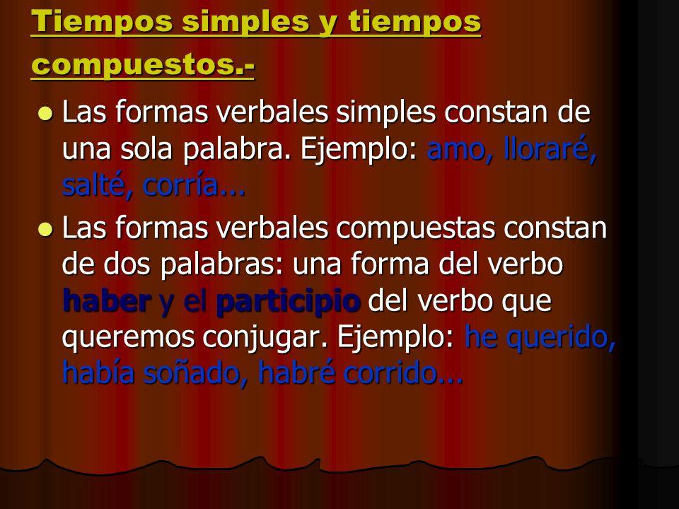 Tiempos simples y tiempos compuestos.- Las formas verbales simples constan de una sola palabra. Ejemplo: amo, lloraré, salté, corría... Las formas ver