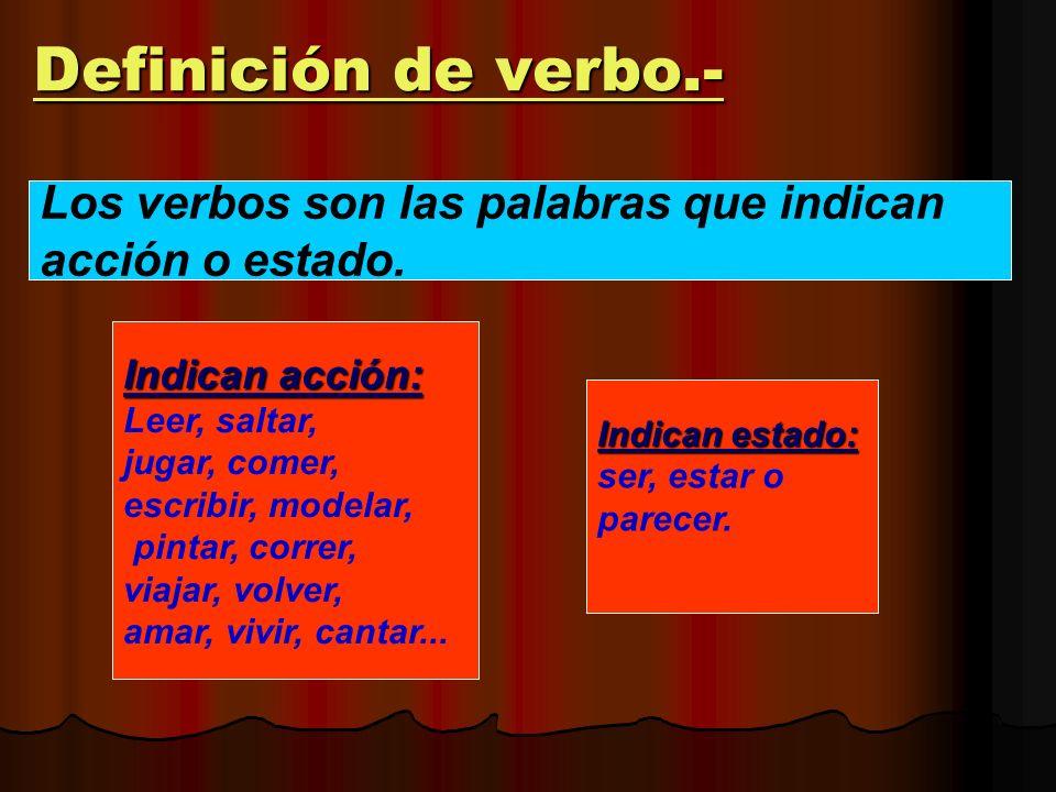 Definición de verbo.- Los verbos son las palabras que indican acción o estado. Indican acción: Leer, saltar, jugar, comer, escribir, modelar, pintar,